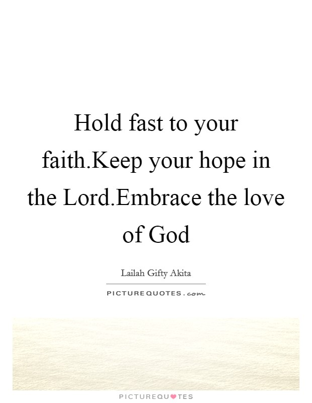 Hold fast to your faith.Keep your hope in the Lord.Embrace the love of God Picture Quote #1