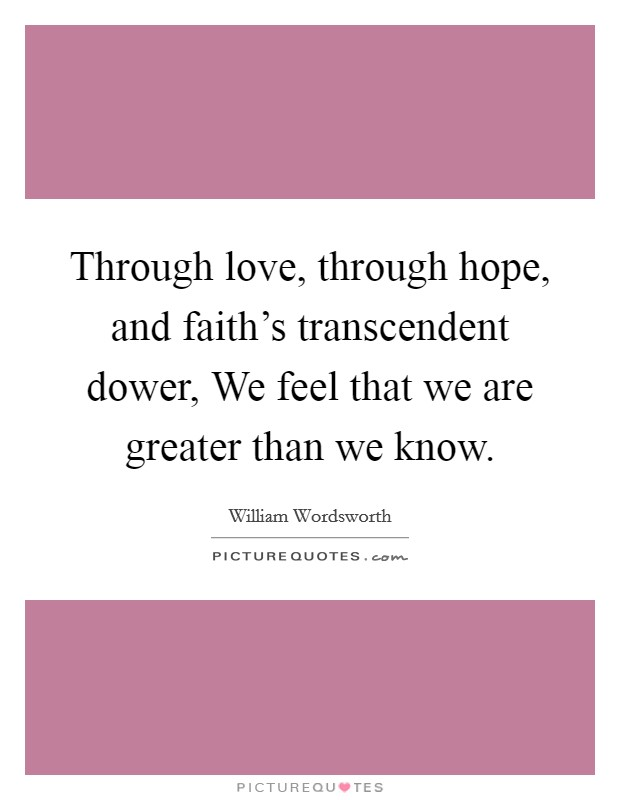 Through love, through hope, and faith's transcendent dower, We feel that we are greater than we know Picture Quote #1