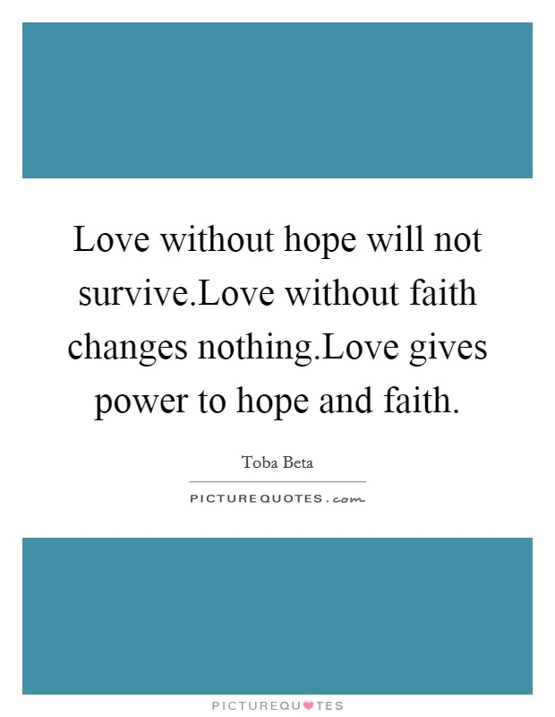 Love without hope will not survive.Love without faith changes nothing.Love gives power to hope and faith Picture Quote #1