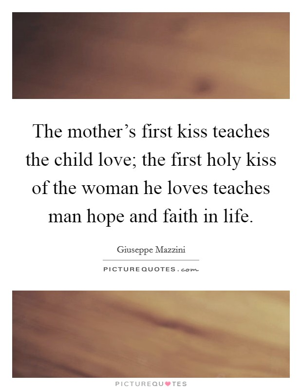 The mother's first kiss teaches the child love; the first holy kiss of the woman he loves teaches man hope and faith in life Picture Quote #1