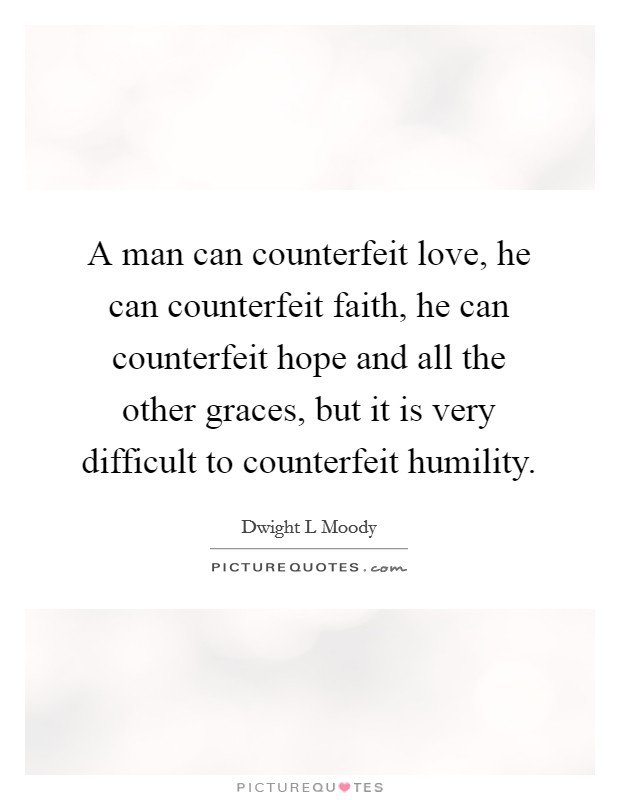 A man can counterfeit love, he can counterfeit faith, he can counterfeit hope and all the other graces, but it is very difficult to counterfeit humility Picture Quote #1