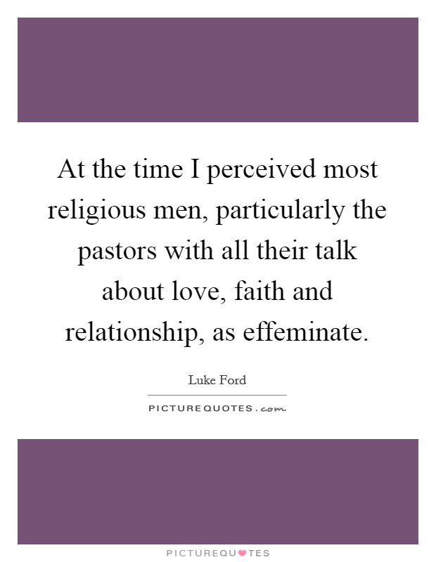 At the time I perceived most religious men, particularly the pastors with all their talk about love, faith and relationship, as effeminate Picture Quote #1