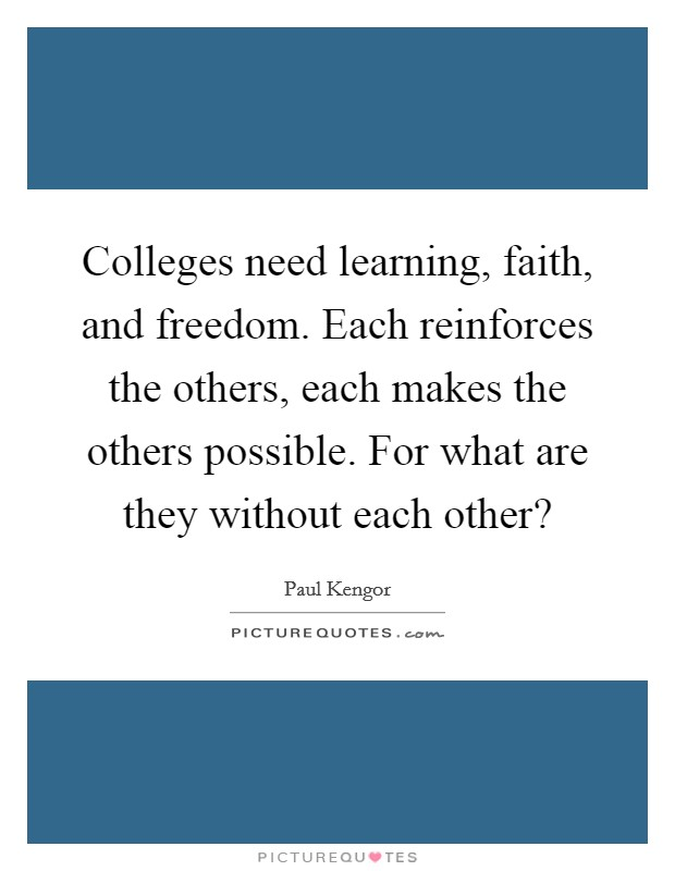 Colleges need learning, faith, and freedom. Each reinforces the others, each makes the others possible. For what are they without each other? Picture Quote #1