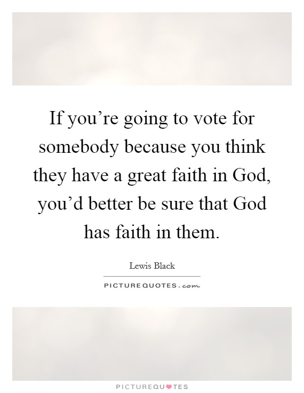 If you're going to vote for somebody because you think they have a great faith in God, you'd better be sure that God has faith in them Picture Quote #1