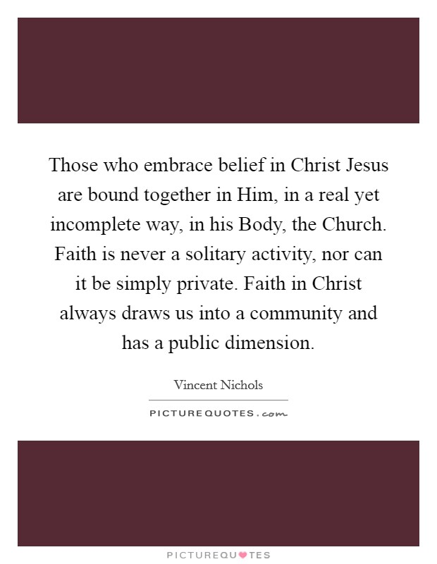 Those who embrace belief in Christ Jesus are bound together in Him, in a real yet incomplete way, in his Body, the Church. Faith is never a solitary activity, nor can it be simply private. Faith in Christ always draws us into a community and has a public dimension Picture Quote #1