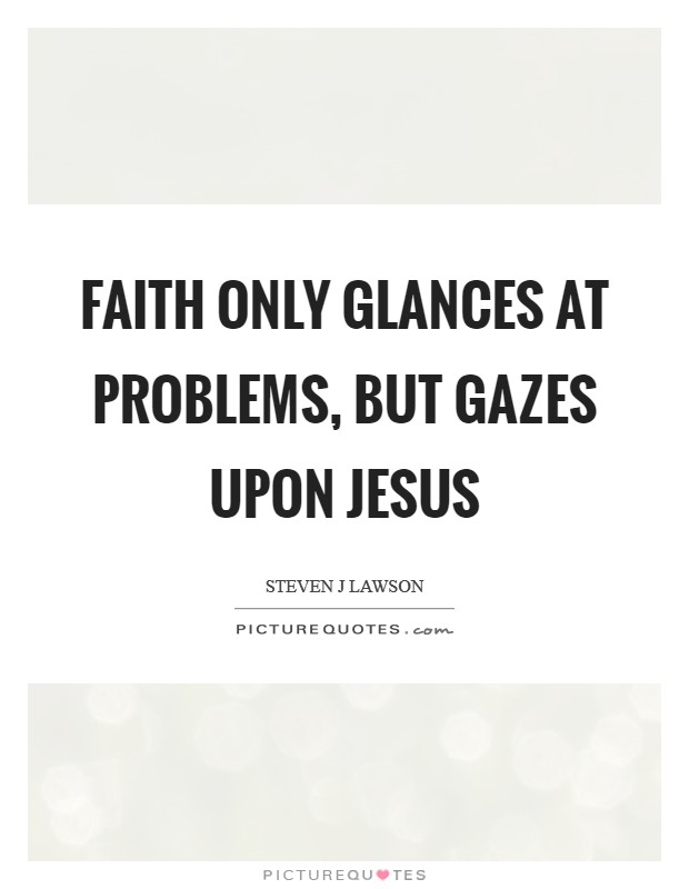 Faith only glances at problems, but gazes upon Jesus Picture Quote #1