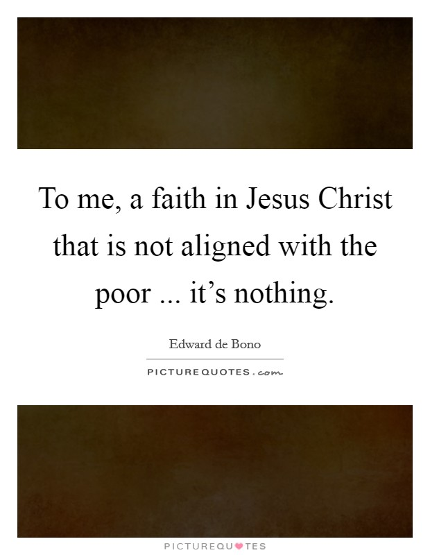 To me, a faith in Jesus Christ that is not aligned with the poor ... it's nothing Picture Quote #1