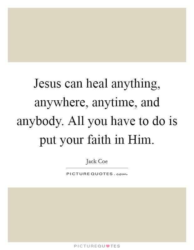 Jesus can heal anything, anywhere, anytime, and anybody. All you have to do is put your faith in Him Picture Quote #1