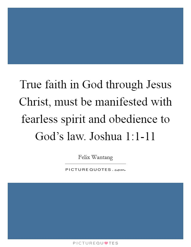 True faith in God through Jesus Christ, must be manifested with fearless spirit and obedience to God's law. Joshua 1:1-11 Picture Quote #1