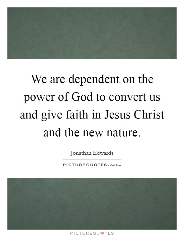 We are dependent on the power of God to convert us and give faith in Jesus Christ and the new nature Picture Quote #1