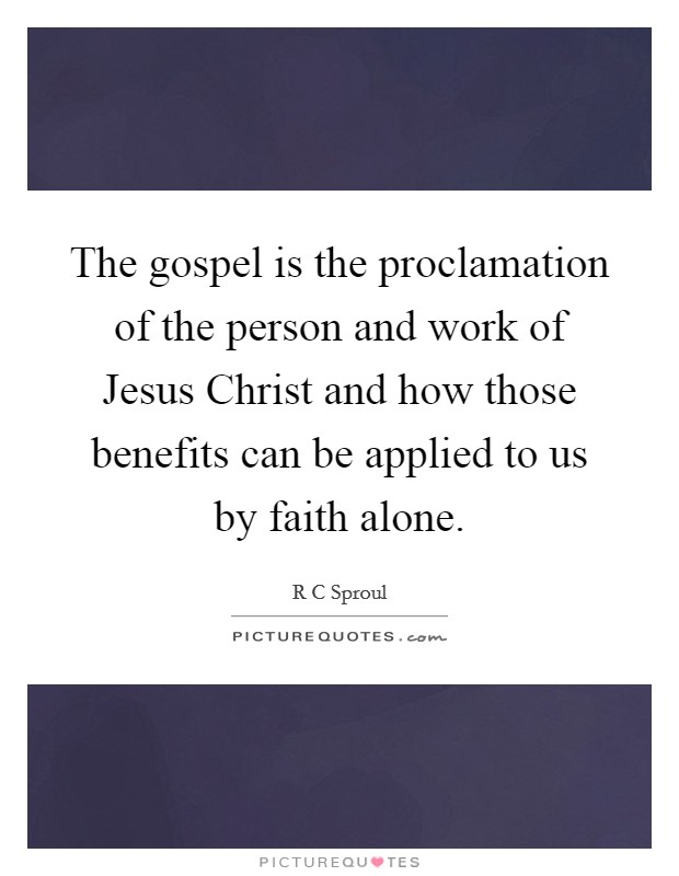 The gospel is the proclamation of the person and work of Jesus Christ and how those benefits can be applied to us by faith alone Picture Quote #1