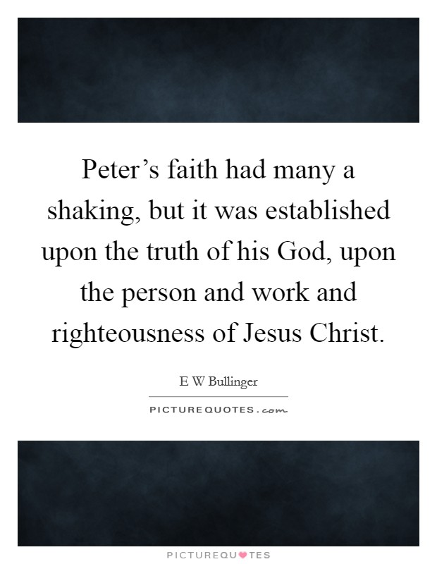Peter's faith had many a shaking, but it was established upon the truth of his God, upon the person and work and righteousness of Jesus Christ Picture Quote #1