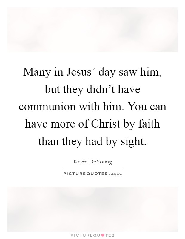 Many in Jesus' day saw him, but they didn't have communion with him. You can have more of Christ by faith than they had by sight Picture Quote #1