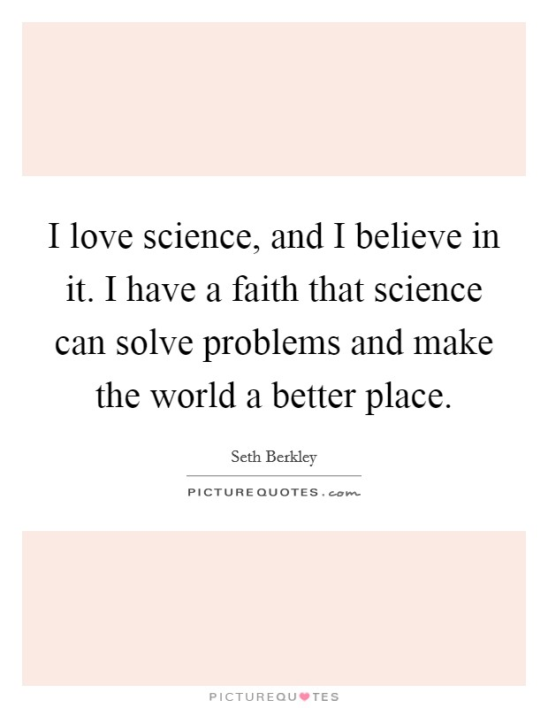 I love science, and I believe in it. I have a faith that science can solve problems and make the world a better place Picture Quote #1