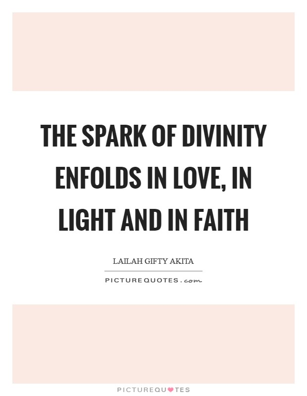 The spark of divinity enfolds in love, in light and in faith Picture Quote #1