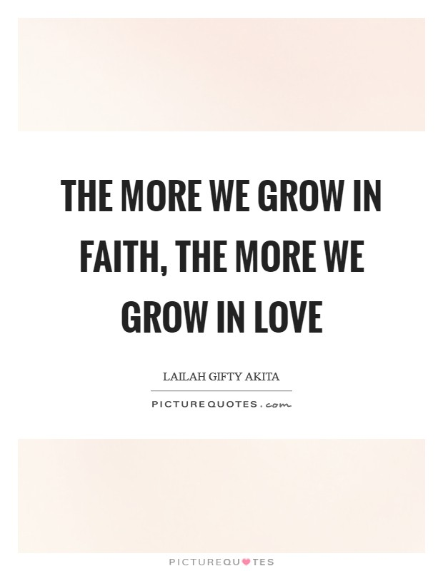 The more we grow in faith, the more we grow in love Picture Quote #1