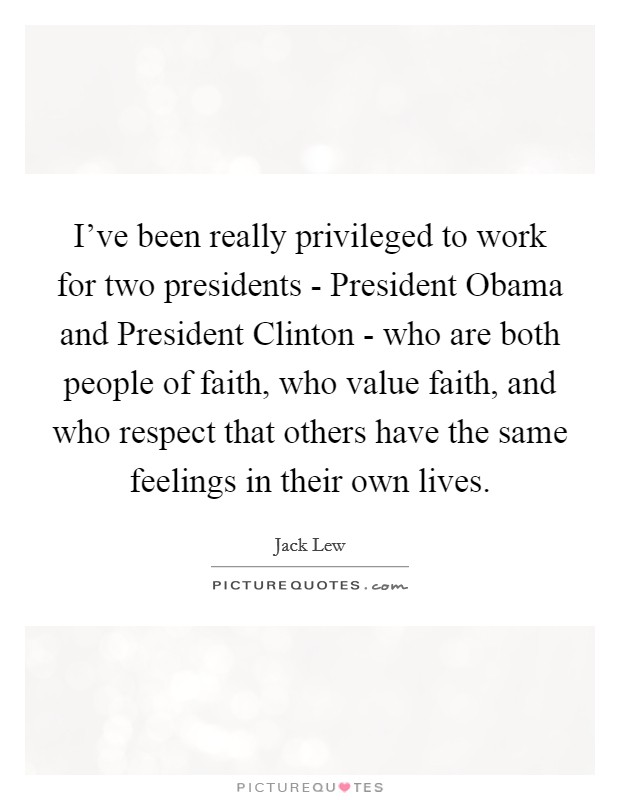 I've been really privileged to work for two presidents - President Obama and President Clinton - who are both people of faith, who value faith, and who respect that others have the same feelings in their own lives Picture Quote #1