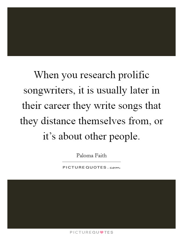 When you research prolific songwriters, it is usually later in their career they write songs that they distance themselves from, or it's about other people Picture Quote #1