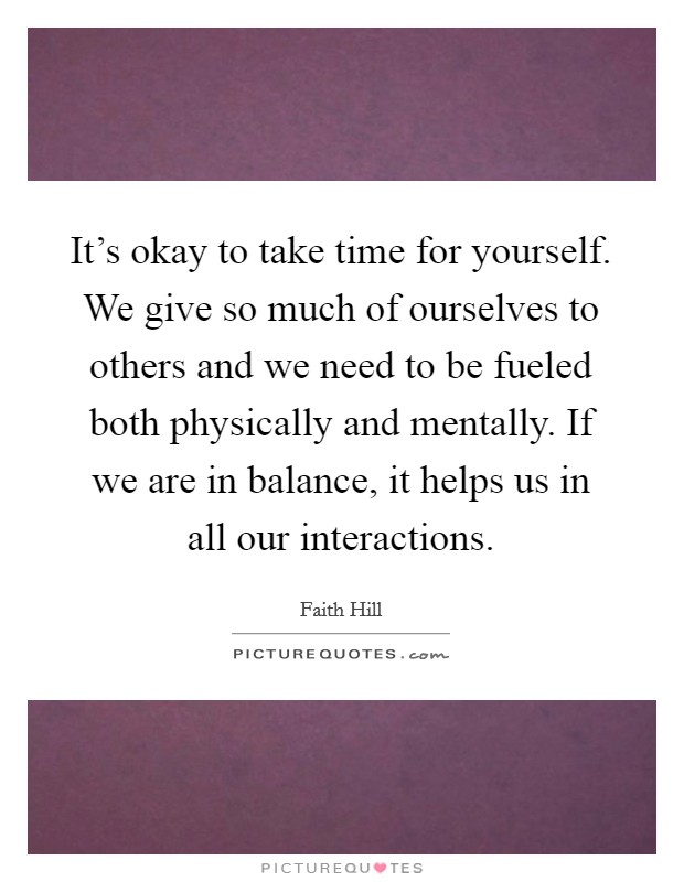 It's okay to take time for yourself. We give so much of ourselves to others and we need to be fueled both physically and mentally. If we are in balance, it helps us in all our interactions Picture Quote #1