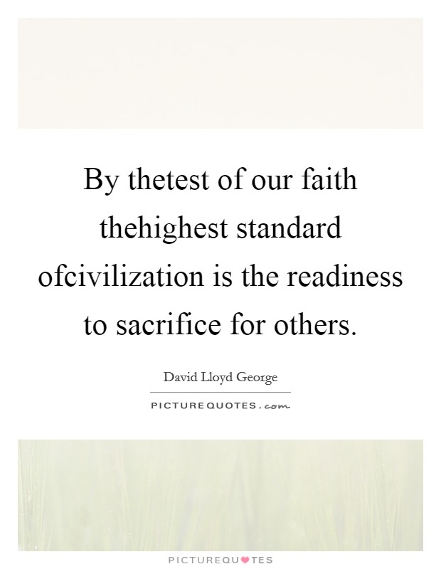 By thetest of our faith thehighest standard ofcivilization is the readiness to sacrifice for others. Picture Quote #1