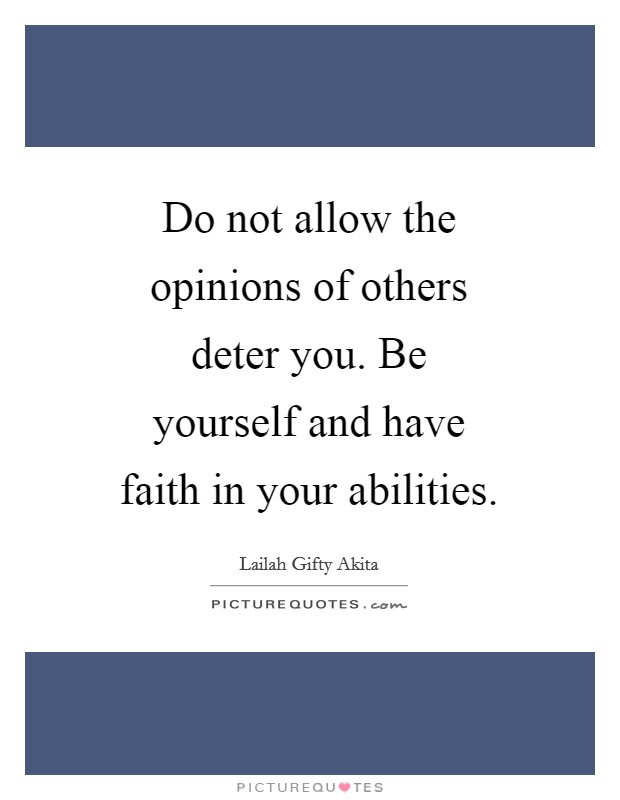 Do not allow the opinions of others deter you. Be yourself and have faith in your abilities Picture Quote #1