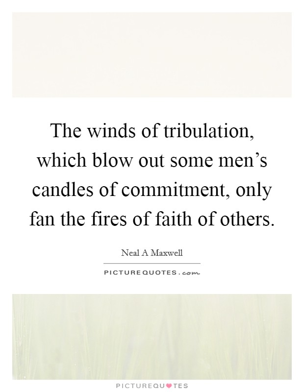 The winds of tribulation, which blow out some men's candles of commitment, only fan the fires of faith of others Picture Quote #1