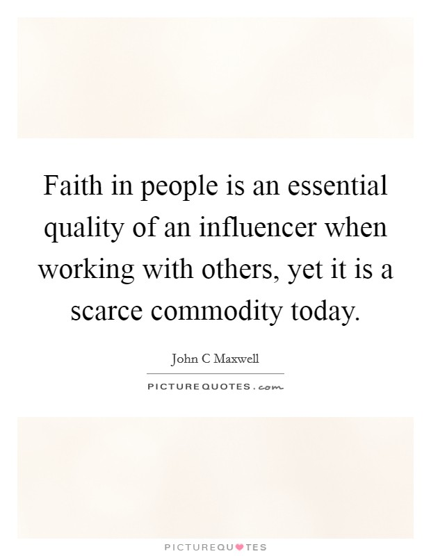 Faith in people is an essential quality of an influencer when working with others, yet it is a scarce commodity today Picture Quote #1