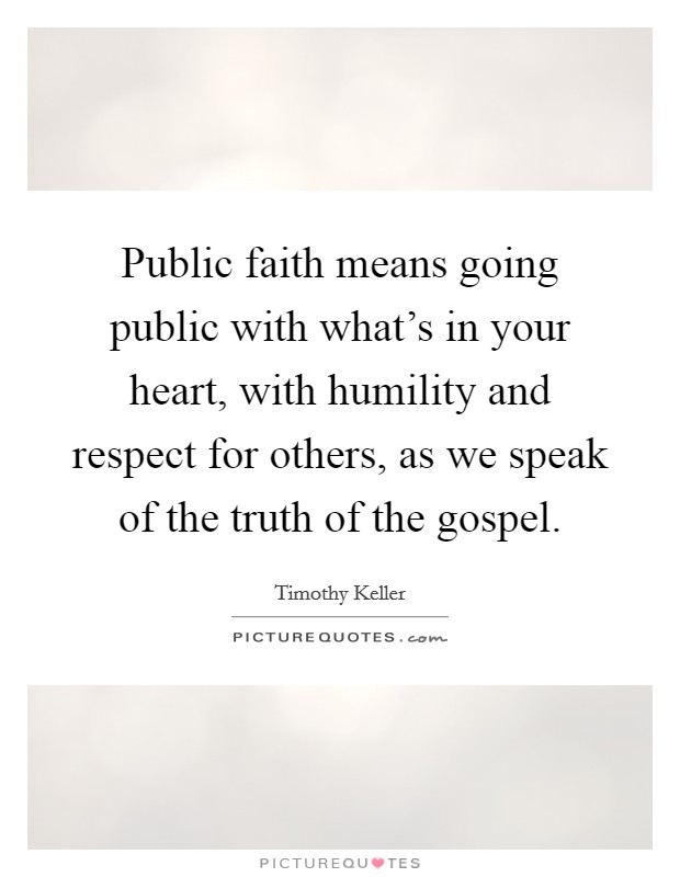 Public faith means going public with what's in your heart, with humility and respect for others, as we speak of the truth of the gospel Picture Quote #1