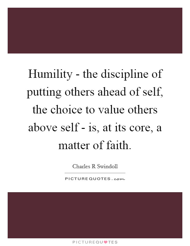 Humility - the discipline of putting others ahead of self, the choice to value others above self - is, at its core, a matter of faith Picture Quote #1