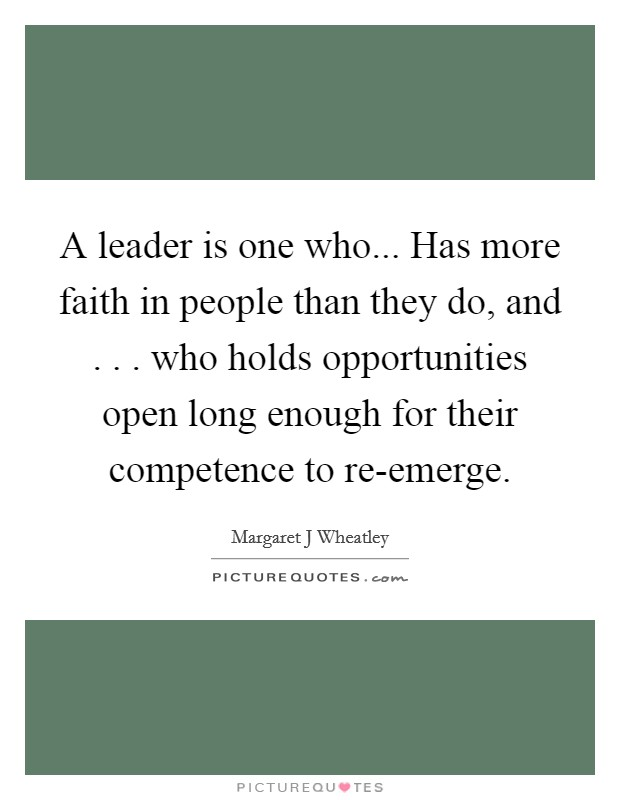 A leader is one who... Has more faith in people than they do, and . . . who holds opportunities open long enough for their competence to re-emerge Picture Quote #1