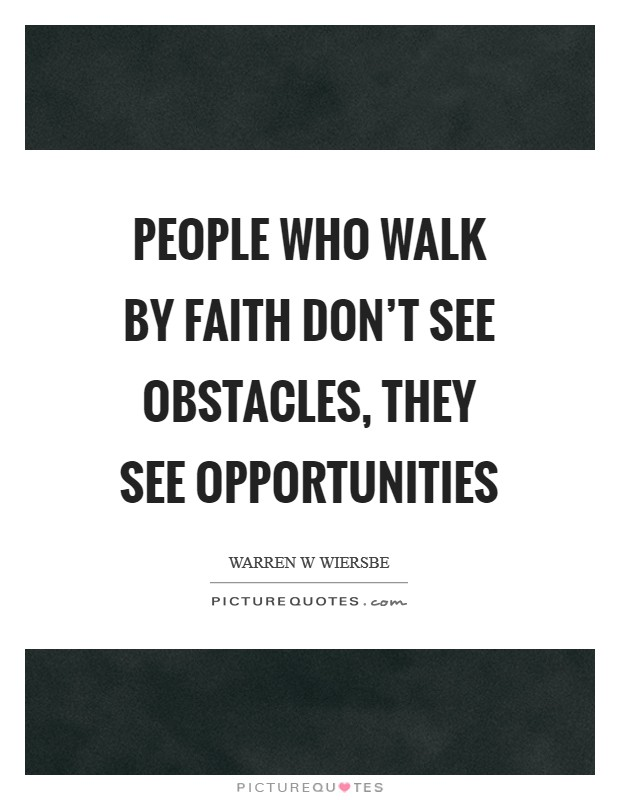 People who walk by faith don't see obstacles, they see opportunities Picture Quote #1