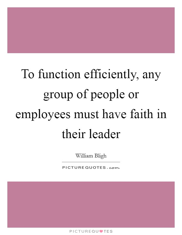 To function efficiently, any group of people or employees must have faith in their leader Picture Quote #1