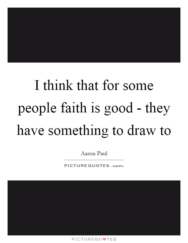 I think that for some people faith is good - they have something to draw to Picture Quote #1