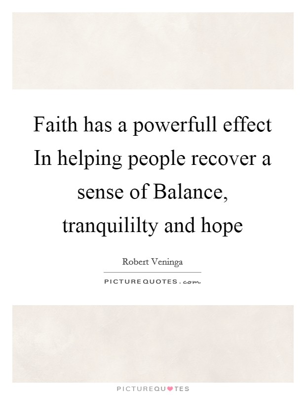 Faith has a powerfull effect In helping people recover a sense of Balance, tranquililty and hope Picture Quote #1