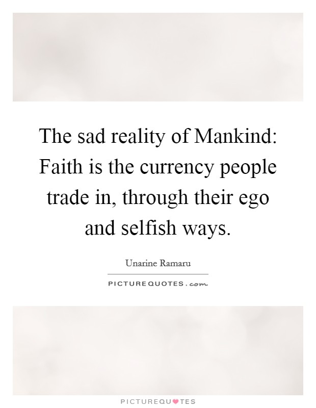 The sad reality of Mankind: Faith is the currency people trade in, through their ego and selfish ways Picture Quote #1