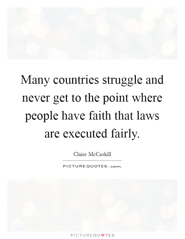Many countries struggle and never get to the point where people have faith that laws are executed fairly Picture Quote #1