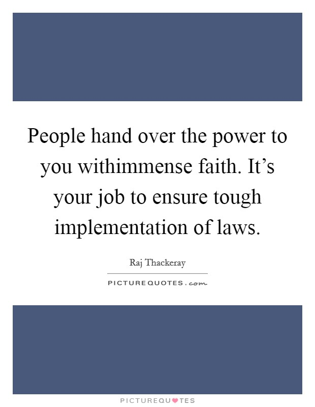 People hand over the power to you withimmense faith. It's your job to ensure tough implementation of laws Picture Quote #1