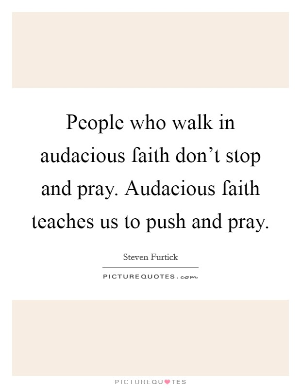 People who walk in audacious faith don't stop and pray. Audacious faith teaches us to push and pray Picture Quote #1