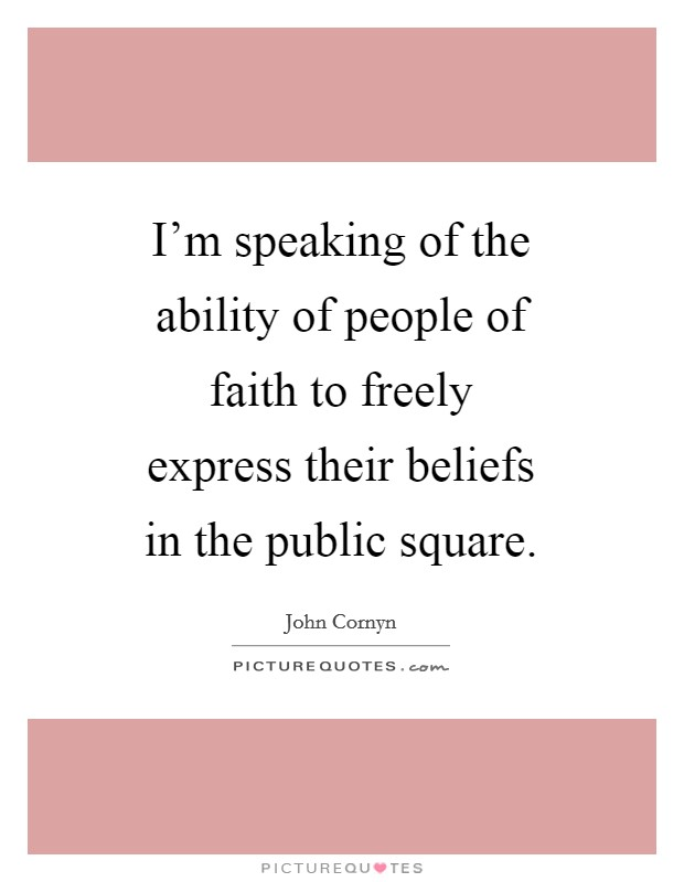 I'm speaking of the ability of people of faith to freely express their beliefs in the public square Picture Quote #1