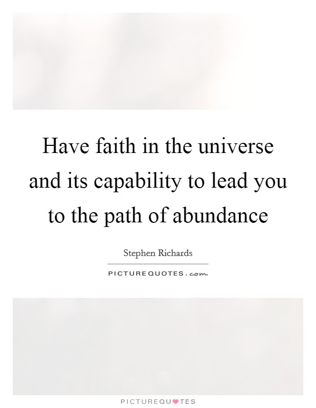 Have faith in the universe and its capability to lead you to the path of abundance Picture Quote #1