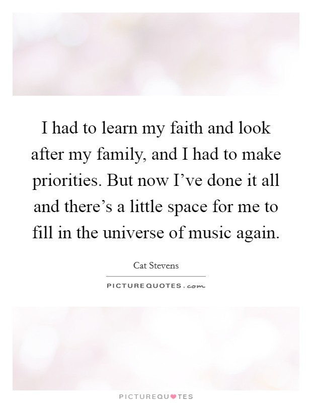 I had to learn my faith and look after my family, and I had to make priorities. But now I've done it all and there's a little space for me to fill in the universe of music again Picture Quote #1
