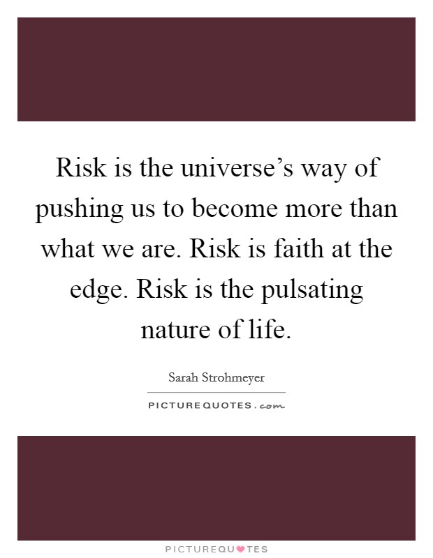 Risk is the universe's way of pushing us to become more than what we are. Risk is faith at the edge. Risk is the pulsating nature of life Picture Quote #1