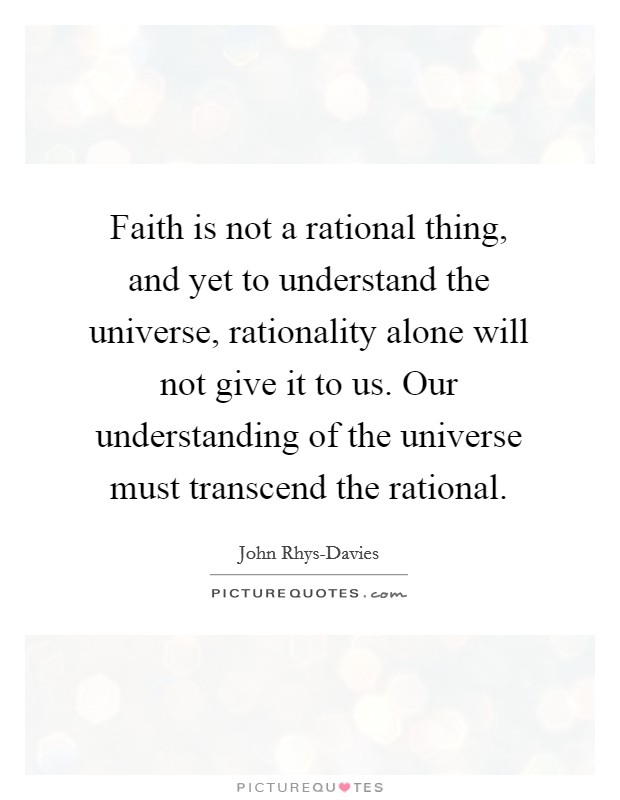 Faith is not a rational thing, and yet to understand the universe, rationality alone will not give it to us. Our understanding of the universe must transcend the rational. Picture Quote #1