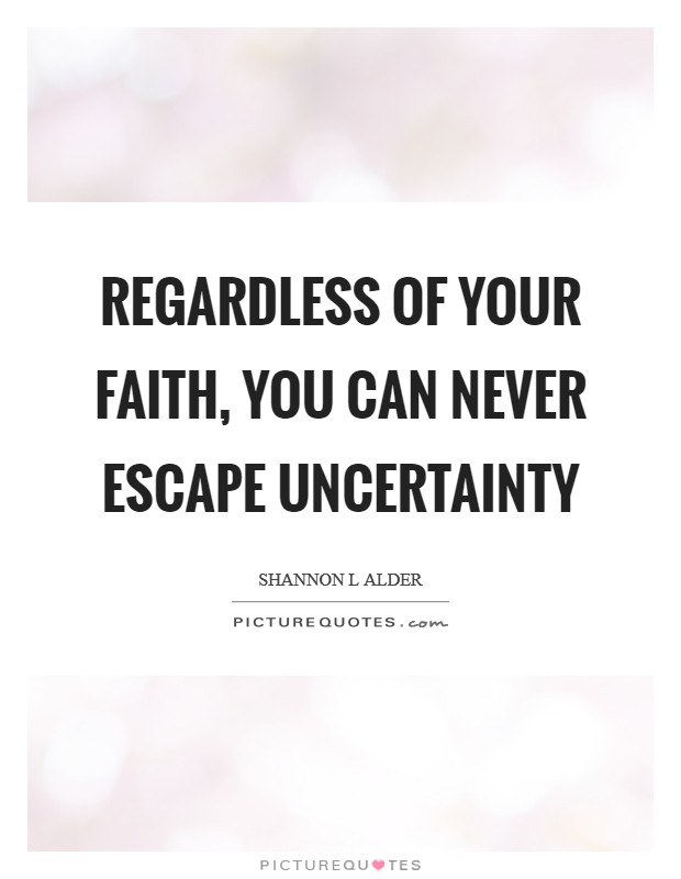 Regardless of your faith, you can never escape uncertainty Picture Quote #1