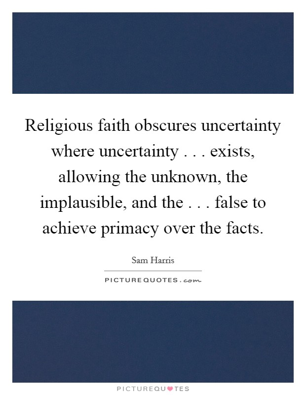 Religious faith obscures uncertainty where uncertainty . . . exists, allowing the unknown, the implausible, and the . . . false to achieve primacy over the facts Picture Quote #1
