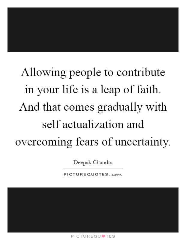 Allowing people to contribute in your life is a leap of faith. And that comes gradually with self actualization and overcoming fears of uncertainty Picture Quote #1