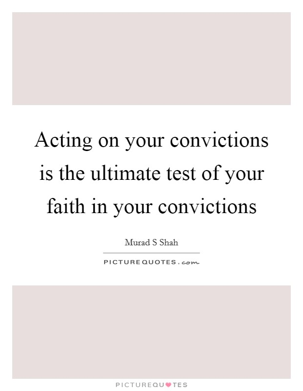 Acting on your convictions is the ultimate test of your faith in your convictions Picture Quote #1