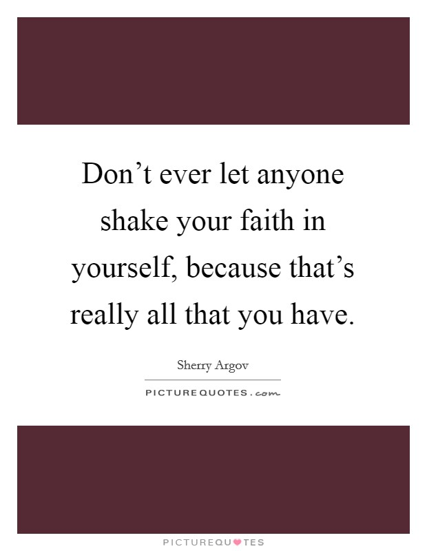 Don't ever let anyone shake your faith in yourself, because that's really all that you have Picture Quote #1