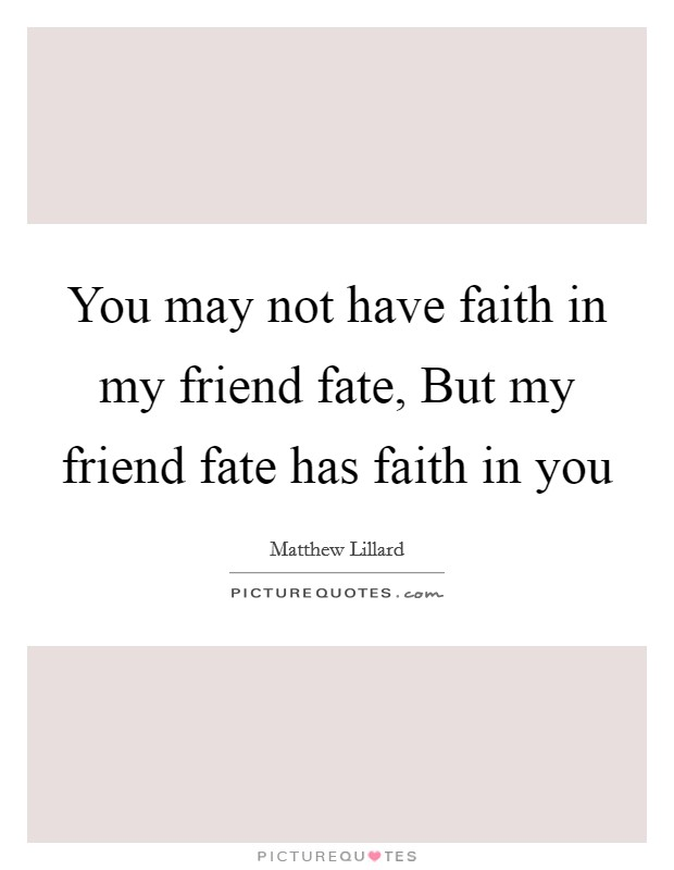 You may not have faith in my friend fate, But my friend fate has faith in you Picture Quote #1