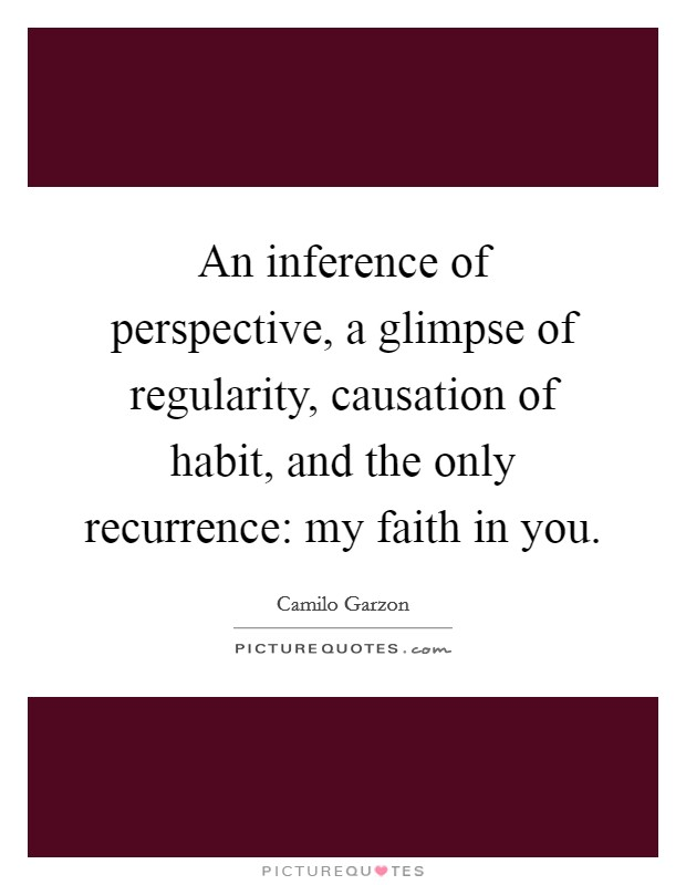 An inference of perspective, a glimpse of regularity, causation of habit, and the only recurrence: my faith in you Picture Quote #1